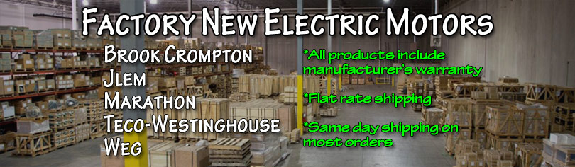 Factory New Electric Motors, Brook Crompton, JLEM, Marathon, Teco-Westinghouse, WEG. All Factory New products include manufacturer's warranty. Flat Rate Shipping available. Same day shipping on most orders.